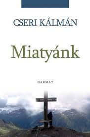 Miatyánk by CSERI KÁLMÁN / The book is collecting Kálmán Cseri's preachings in a bundle that analyze the Lord's prayer in detail (9789632880907)