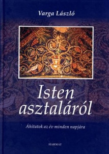 Isten asztaláról by VARGA LÁSZLÓ / The reflections and prayers of the Elder Transylvanian pastor for every day of the year were shaped by the experience of his life in God's service. (9639564346)