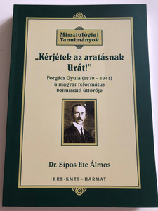 """Kérjétek az aratásnak Urát!"" by SÍPOS ETE ÁLMOS / The book clearly emphasizes that the most important pillars to reform the Church are the theological soundness and the missionary spirit (9789639564992)"