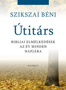 Útitárs - BIBLIAI ELMÉLKEDÉSEK AZ ÉV MINDEN NAPJÁRA by SZIKSZAI BÉNI / These thoughts are about Christ as our companion during the weekdays, a light from which a ray can fall to our lives every day. (9789632882956)