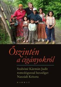 Őszintén a cigányokról - SZABÓNÉ KÁRMÁN JUDIT ROMOLÓGUSSAL BESZÉLGET NASZÁDI KRISZTA by NASZÁDI KRISZTA / The enthusiastic romologist talks about the past, present situation and chances of their upbringing in Hungary (9789632881164)