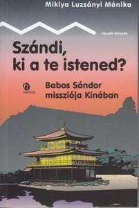 Szándi, ki a te istened? - BABOS SÁNDOR MISSZIÓJA KÍNÁBAN by MIKLYA LUZSÁNYI MÓNIKA / Miklya Mónika Luzsányi, based on original documents, tells the story of a manchurian man and his Hungarian patron. (9789632881256)