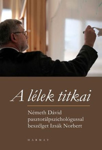 A lélek titkai - NÉMETH DÁVID PASZTORÁLPSZICHOLÓGIA-PROFESSZORRAL BESZÉLGET IZSÁK NORBERT by IZSÁK NORBERT / Norbert Izsák journalist asks Professor Dávid Németh, a pastoral psychologist, about everything that can affect our soul (9789632881072)