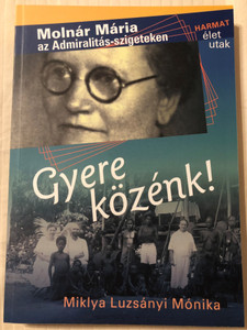 "Gyere közénk! by MIKLYA LUZSÁNYI MÓNIKA / This documentary reconstructs the service of the ""Mrs doctor"" amongst the Papuas. (9789632880761)"