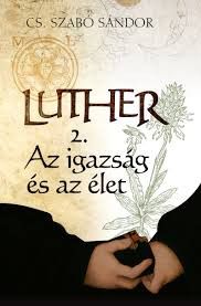 Luther 2. – Az igazság és az élet by CS. SZABÓ SÁNDOR / Martin's is not afraid of being beaten he is refusing to withdraw his doctrine again and again by following his conscience .. ( 9789632884295)