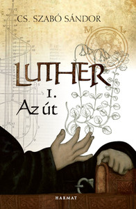 Luther 1. – Az út ELSŐ KÖNYV by CS. SZABÓ SÁNDOR / The book shows us how a simple peasant kid becomes one of the most important thinkers of his time (9789632883472)