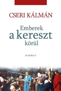 Emberek a kereszt körül by CSERI KÁLMÁN / The author intends to reflect on the character and fate of the biblical persons to conceive the descendants of the 21st century. (9789632881867)