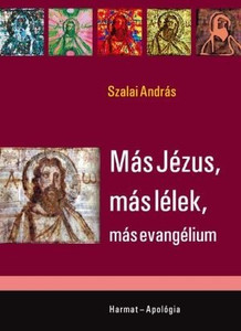 Más Jézus, más lélek, más evangélium by SZALAI ANDRÁS / The main topic of this handbook is the protection of faith against the thoughts of religious beliefs that consider themselves to be true (9789632880648)