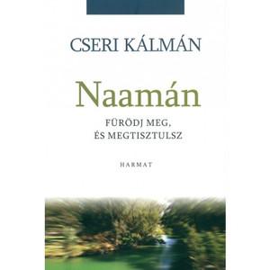 Naamán - FÜRÖDJ MEG, ÉS MEGTISZTULSZ by CSERI KÁLMÁN / The hope of bodily and spiritual healing is inspired by the beautiful Old Testament story of Naaman (9789632881225)
