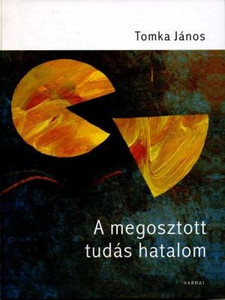 A megosztott tudás hatalom by TOMKA JÁNOS / Dr. Tomka János presents the nature of knowledge, the main challenges of knowledge management and the most important competencies necessary for the management of knowledge organizations (9789632880068)