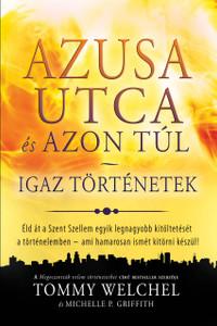 Azusa utca és azon túl - Igaz történetek by Tommy Welchel & Michelle P. Griffith - HUNGARIAN TRANSLATION OF True Stories of the Miracles of Azusa Street and Beyond / Testimonies from the Azusa street Revival (9786155246449)