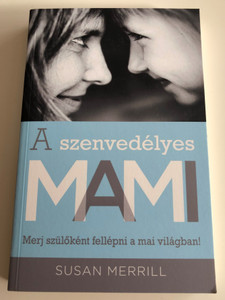 A szenvedélyes MAMI Merj szülőként fellépni a mai világban! by Susan Merrill - HUNGARIAN TRANSLATION OF The Passionate Mom: Dare to Parent in Today's World / This book reaches mothers to show them how to guide children passionately and practically. (9786155246418)