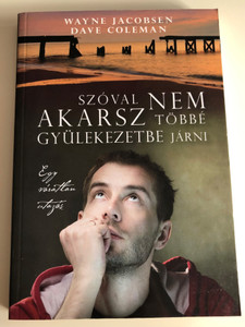 Szóval nem akarsz többé gyülekezetbe járni - Egy váratlan utazás by Wayne Jacobsen & Dave Coleman - HUNGARIAN TRANSLATION OF So You Don't Want to Go to Church Anymore: An Unexpected Journey / Jake faces his darkest fears and findes joy and freedom (9786155246357)