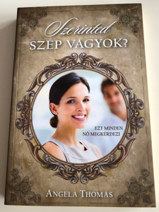 Szerinted szép vagyok? - Ezt minden nő megkérdezi by Angela Thomas - HUNGARIAN TRANSLATION OF Do You Think I'm Beautiful? / Angela's moving writing style is peppered with warm and funny stories from her own life that readers can identify with (9789638935762)