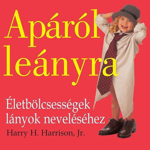 Apáról leányra - Életbölcsességek lányok neveléséhez by Harry H. Harrison, Jr. - HUNGARIAN TRANSLATION OF Father to Daughter, Revised Edition: Life Lessons on Raising a Girl / Joys and responsibilities that come with being the first man in her life. (9789638809810)