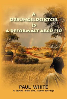 A dzsungeldoktor és a deformált arcú fiú by Paul White - HUNGARIAN TRANSLATION OF Jungle Doctor's Crooked Dealings / What can a little boy with a twisted face, a crooked back and a smiling dog teach them about courage? (9786155624223)