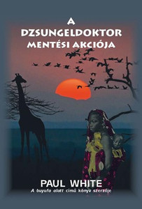 A dzsungeldoktor mentési akciója by Paul White - HUNGARIAN TRANSLATION OF Jungle Doctor to the Rescue / In this volume, the Jungle Doctor directs our attention to the rescue and care of African babies and children. (9786155624292)