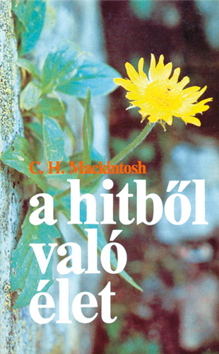 A hitből való élet by Mackintosh, C. H. - HUNGARIAN TRANSLATION OF Living by Faith / Demonstrating the Life of Faith in David's Life and Age, Thoughts about the Return of the Lord Jesus, the Great Commandment, Prayer and Prayer Time. (9638079061)