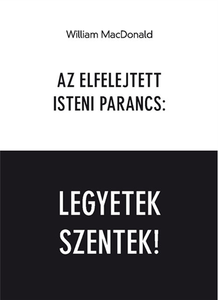 Az elfelejtett isteni parancs: Legyetek szentek! by William MacDonald - HUNGARIAN TRANSLATION OF The Forgotten Command: Be Holy / Be Holy is a clarion call for all Christians to follow their master's command and to be holy. (9786155624056)