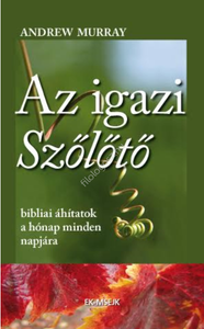 Az igazi szőlőtő - bibliai áhítatok a hónap minden napjára by Andrew Murray - HUNGARIAN TRANSLATION OF The True Vine / This simple work is written in such a way as to make God's Word clear to anyone who would listen (9788081580284)