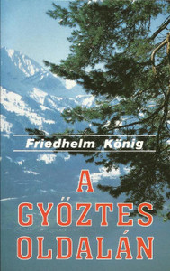 A Győztes oldalán by König Friedhelm / Hungarian translation of ...Der uns den Sieg gibt / Evangelistic book refutes ten recent false claims that the devil uses to sell people's lies instead of truths