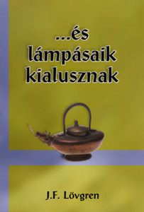 ...és lámpásaik kialusznak by J. F. Lövgren - Hungarian translation of ...and their lanterns go out / This shocking story makes a very sharp distinction between the life of real Christians and the religious crowd.