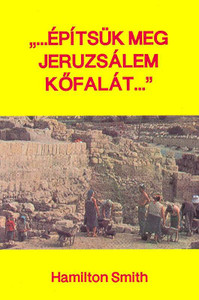 """...építsük meg Jeruzsálem kőfalát..."" by Hamilton Smith - Hungarian translation of the book ""An Outline of the Book of Nehemiah """