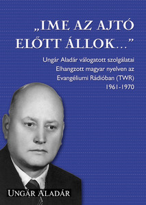 """Íme, az ajtó előtt állok..."" - by Ungár Aladár ""Behold I stand at the door..."" / Collection of radio sermons aired between 1961-1970 printed out from Ungár Aladár in Hungarian language"