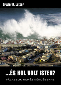 …és hol volt Isten? - Válaszok nehéz kérdésekre by Erwin W. Lutzer - HUNGARIAN TRANSLATION OF Where Was God? / Answers to Tough Questions about God and Natural Disasters
