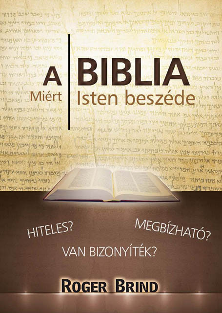 A Biblia miért Isten beszéde? by ROGER BRIND -HUNGARIAN TRANSLATION OF The Bible the Word of God / Roger Brind collects evidence for three reasons why the Bible is a credible and reliable source