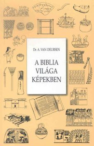 A Biblia világa képekben by A. VAN DEURSEN - HUNGARIAN TRANSLATION of  Illustrated Dictionary Of Bible Manners and Customs / A collection of images, concepts, and things in the Bible with brief explanations