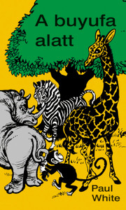 A buyufa alatt by PAUL WHITE - HUNGARIAN TRANSLATION of The Jungle doctor / Interesting stories to children from the African jungles with essential biblical truths about the gospel
