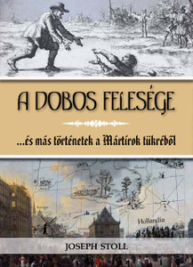 A dobos felesége - ...és más történetek a Mártírok tükréből by JOSEPH STOLL - HUNGARIAN TRANSLATION of The Drummer's Wife / This is a collection of gripping, but true stories about the first generation of Anabaptists in the Netherlands