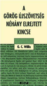A görög Újszövetség néhány elrejtett kincse by G.C. WILLIS - HUNGARIAN TRANSLATION of A Few Hid Treasures Found in The Greek New Testament / the author attempts to analyze the meaning of Greek words to discover some immeasurable treasures