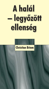A halál - legyőzött ellenség by CHRISTIAN BRIEM - HUNGARIAN TRANSLATION of  Der Tod - ein besiegter Feind: Bibel-Auslegung zum 1. Korintherbrief 15 / God will give victory over death to all who believe in His Son Jesus Christ!