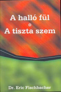 A halló fül + A tiszta szem by DR. ERIC FISCBACHER -  HUNGARIAN TRANSLATION of The hearing ear + Clear eye / Gives nice parallels with the help of the functional description of our healthy and diseased body and soul