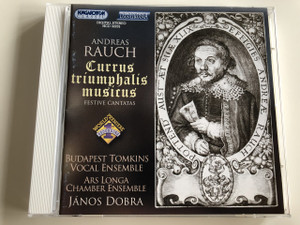 Andreas Rauch Currus triumphalis musicus - Festive Cantatas / Audio CD 2005 / Budapest Tomkins Vocal Ensemble / Ars Longa Chamber Ensemble / Conducted by János Dobra / Hungaroton Classic / HCD 32232 (5991813223227)