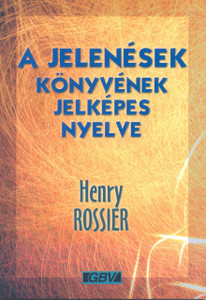 A Jelenések könyvének jelképes nyelve by HENRY ROSSIER - HUNGARIAN TRANSLATION OF The symbolic language of the Book of Revelation / An explanatory list of the symbolic language of the Book of Revelation