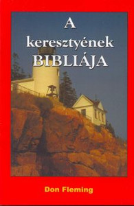 A keresztyének Bibliája by Don Fleming - Hungarian translation of The Bible of the Christians /  Alapvető ismeretek érthető, hétköznapi nyelven a Bibliával kapcsolatban