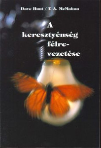 A keresztyénség félrevezetése by Dave Hunt / T. A. McMahon / Hungarian translation of The Seduction of Christianity: Spiritual Discernment in the Last Days ...