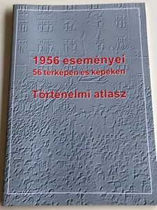 1956 eseményei / 56 térképen és képeken - Történelmi atlasz / The events of 1956 in Hungary on 56 maps and pictures / Historical Atlas (9789632570334)