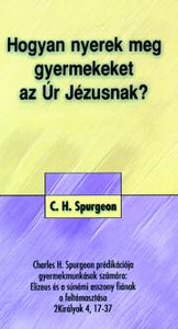 Hogyan nyerek meg gyermekeket az Úr Jézusnak? by C.H. Spurgeon - Hungarian translation of How to win children to Christ / practical book for children-workers