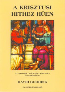 A krisztusi hithez hűen by David Gooding - Hungarian translation of True to the Faith / The Acts of the Apostles: Defining and Defending the Gospel