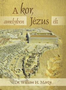 A kor, amelyben Jézus élt by William H. Marty - Hungarian translation of The World of Jesus / Making Sense of the People and Places of Jesus' Day