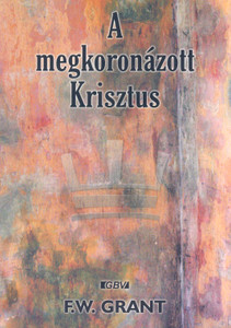 "A megkoronázott Krisztus by F.W. Grant - Hungarian translation of The Crowned Christ / "" I propose to take up, in reliance upon divine grace to enable me, the personal titles and glories of our Lord Jesus Christ"""