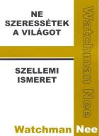 Ne szeressétek a világot + Szellemi ismeret by Watchman Nee  Love Not the World + Spiritual Knowledge / The book contains the author's series on the world. He deals with the impact of the spiritual world on Christians and vice versa…