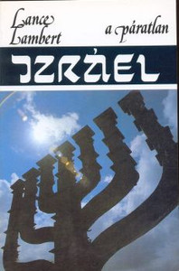 A páratlan Izráel by Lance Lambert - Hungarian translation of Israel: The Unique Land, the Unique People / Outstanding book on the history of Israel and how all of the promises to Abram have been fulfilled