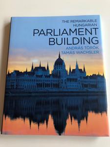 The Remarkable Hungarian Parliament Building / Authors: András Török, Tamás Wachsler / Országház (9786155674006)