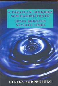A páratlan, senkihez sem hasonlítható by Dieter Boddenberg _ Hungarian translation of The One and Only, not comparable to anyone / the author names and addresses the names, titles and activities of Jesus Christ