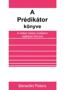A Prédikátor könyve by Benedikt Peters - Hungarian translation of The book of Ecclesiastes / The author gives us the key to understanding this book by analyzing it in detail